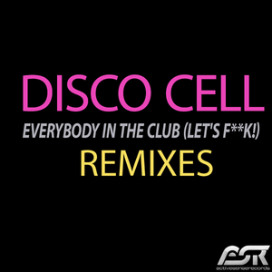 DISCO CELL - Everybody In The Club (Let's F**k!) (remixes)