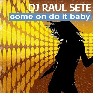 DJ RAUL SETE - Come On Do It Baby