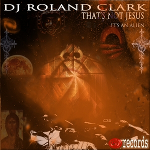 DJ ROLAND CLARK - That's Not Jesus It's An Alien