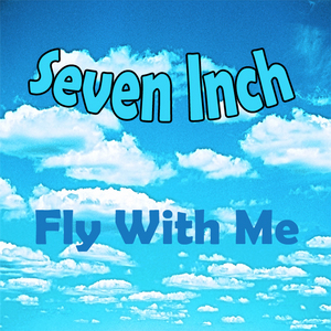 SEVEN INCH - Fly With Me