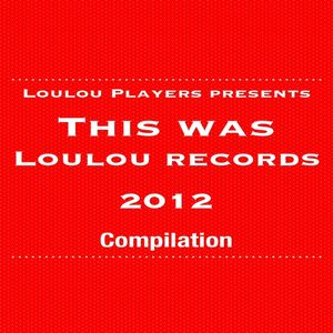 LOULOU PLAYERS - LouLou Players Presents This Was LouLou Records 2012