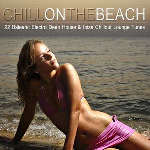 VARIOUS - Chill On The Beach (22 Balearic Electro Deep House & Ibiza Chillout Lounge Tunes)