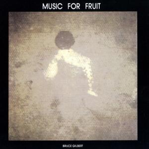 BRUCE GILBERT - Music For Fruit