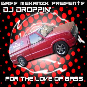DJ DROPPIN - Bass Mekanik presents DJ Droppin': For The Love Of Bass