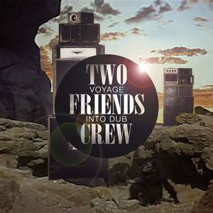 TWO FRIENDS CREW - Voyage Into Dub