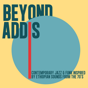VARIOUS - Beyond Addis: Contemporary Jazz & Funk Inspired By Ethiopian Sounds From The 70's