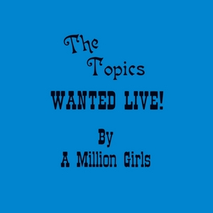 THE TOPICS - Wanted Live By A Million Girls
