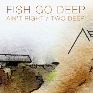 FISH GO DEEP - Ain't Right/Two Deep