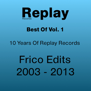 FRICO - Best Of Replay Vol 1: Frico Edits 2003 2013