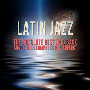 VARIOUS - Latin Jazz - The Absolute Best Laid Back Songs To Decompress & Reflect