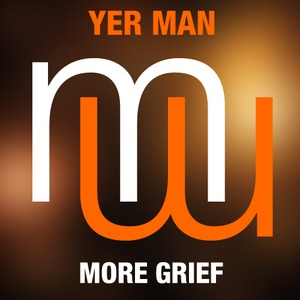 YER MAN - More Grief