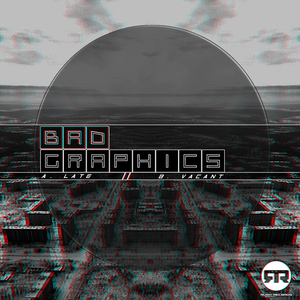 BAD GRAPHICS - Late/Vacant