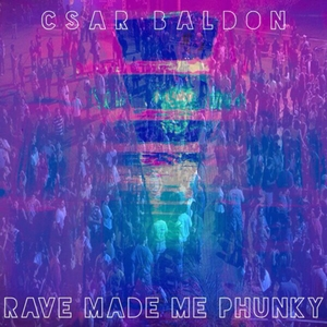 CSAR BALDON - The Rave Made Me Phunky