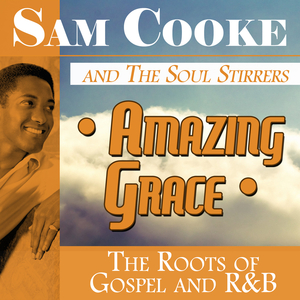 COOKE, Sam & THE SOUL STIRRERS - Amazing Grace: The Roots Of Gospel & R&B