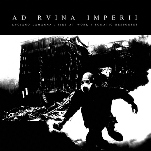 FIRE AT WORK/SOMATIC RESPONSES/LUCIANO LAMANNA - Ad Rvina Imperii