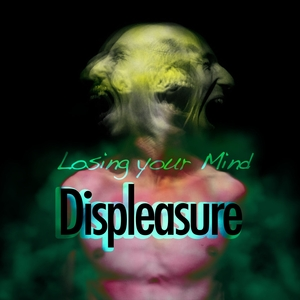 DISPLEASURE - Losing Your Mind