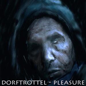 DORFTROTTLE - Pleasure