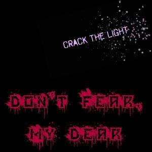 CRACK THE LIGHT - Don't Fear, My Dear