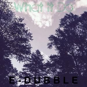 E DUBBLE - What It Do
