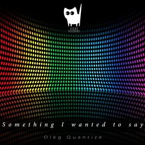 OLEG QUANTIZE - Something I Wanted To Say
