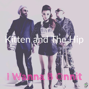 KITTEN & THE HIP - I Wanna B Onnit
