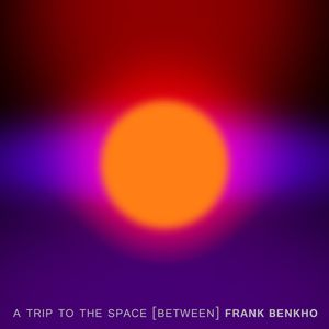 FRANK BENKHO - A Trip To The Space (Between)