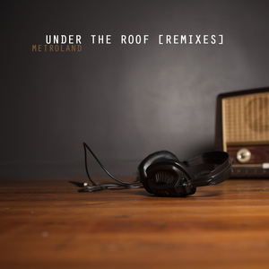 METROLAND - Under The Roof (Remixes)