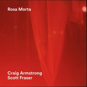 CRAIG ARMSTRONG + SCOTT FRASER - Rosa Morta