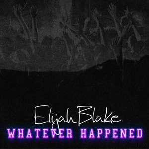 ELIJAH BLAKE - Whatever Happened