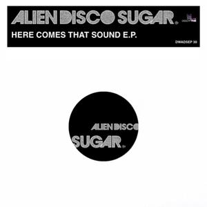 ALIEN DISCO SUGAR - Here Comes That Sound EP