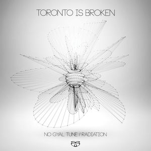 TORONTO IS BROKEN - No Gyal Tune/Radiation