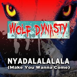 WOLF DYNASTY - Nyadalalalala (Make You Wanna Come)