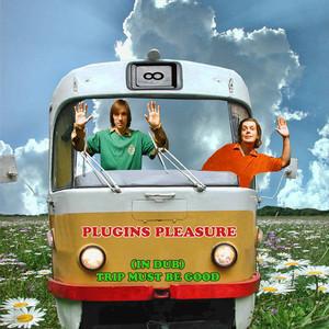 PLUGINS PLEASURE - Trip Must Be Good