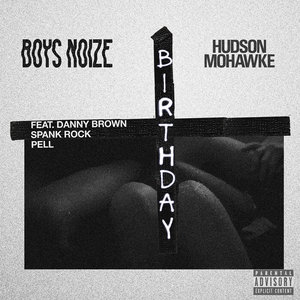 BOYS NOIZE/HUDSON MOHAWKE feat DANNY BROWN/SPANK ROCK & PELL - Birthday