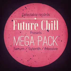 DELECTABLE RECORDS - Future Chill Presets Mega Pack (Sample Pack Massive/Sylenth/Serum Presets)