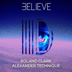 ROLAND CLARK & ALEXANDER TECHNIQUE - Believe