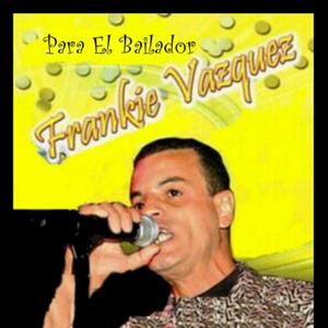 FRANKIE VAZQUEZ - Para El Bailador