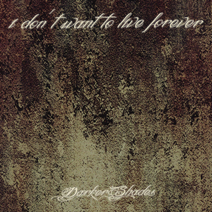 DARKER SHADES - I Don't Want To Live Forever