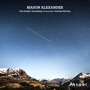 MASON ALEXANDER - Feel Alright/Something/Loco Love/Anytime We Dare