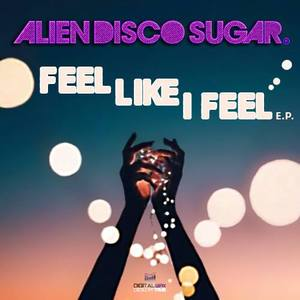 ALIEN DISCO SUGAR - Feel Like I Feel EP