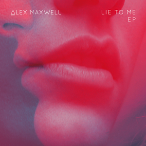 ALEX MAXWELL - Lie To Me EP