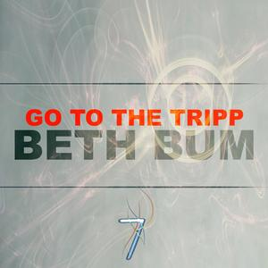 BETH BUM - Go To The Tripp
