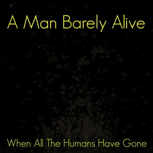 A MAN BARELY ALIVE - When All The Humans Have Gone