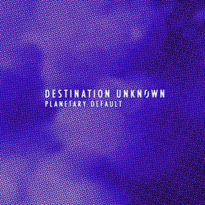 DESTINATION UNKNOEWN - Planetary Default