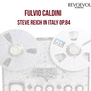 FULVIO CALDINI - Steve Reich In Italy Op 84