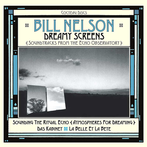 BILL NELSON - Dreamy Screens/Soundtracks From The Echo Observatory