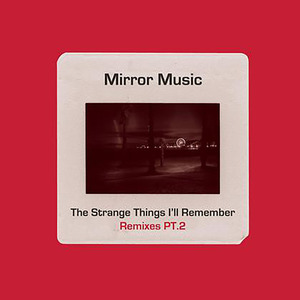 MIRROR MUSIC - The Strange Things I'll Remember Remixes Part 2