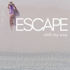 VARIOUS - Escape: Chill My Way (Beach Music Tracks To Relax & Mood Upliftment)