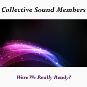 COLLECTIVE SOUND MEMBERS - Were We Really Ready?