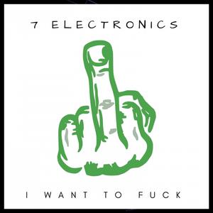 7 ELECTRONICS - I Want To Fuck